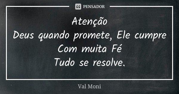 Atenção Deus quando promete, Ele cumpre Com muita Fé Tudo se resolve.... Frase de Val Moni.