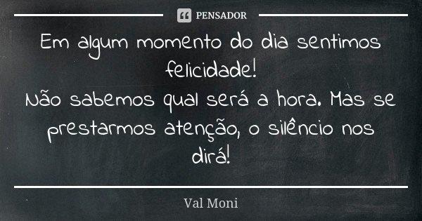 Em algum momento do dia sentimos felicidade! Não sabemos qual será a hora. Mas se prestarmos atenção, o silêncio nos dirá!... Frase de Val Moni.