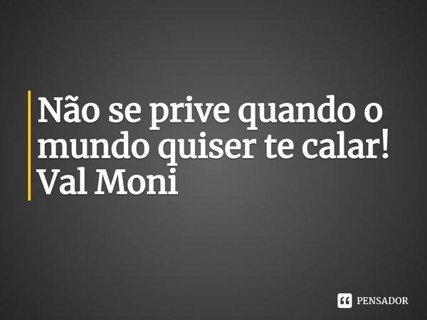 Não se prive quando o mundo quiser te calar!... Frase de Val Moni.