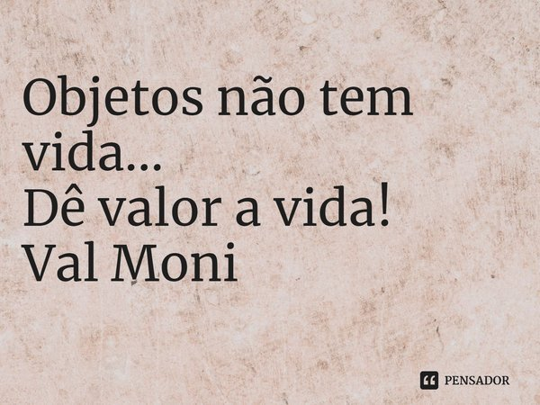 Objetos não tem vida... Dê valor a vida!... Frase de Val Moni.