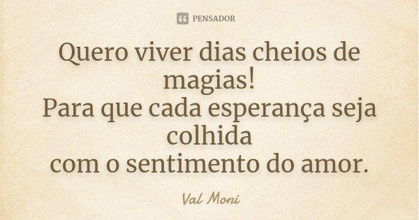 Quero viver dias cheios de magias! Para que cada esperança seja colhida com o sentimento do amor.... Frase de Val Moni.