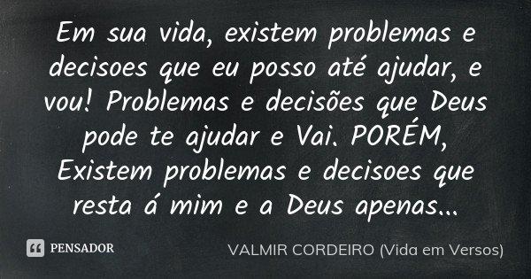 Em sua vida, existem problemas e decisoes que eu posso até ajudar, e vou! Problemas e decisões que Deus pode te ajudar e Vai. PORÉM, Existem problemas e decisoe... Frase de VALMIR CORDEIRO (VIDA EM VERSOS).