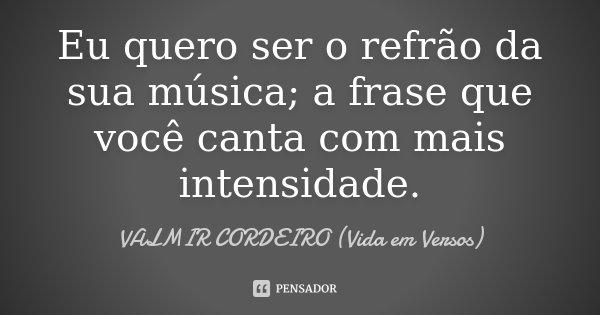 Eu quero ser o refrão da sua música; a frase que você canta com mais intensidade.... Frase de Valmir cordeiro (Vida em Versos).
