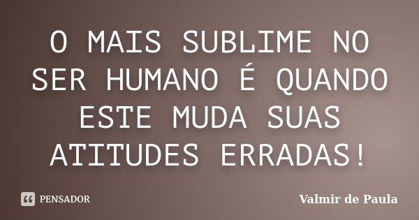 O MAIS SUBLIME NO SER HUMANO É QUANDO ESTE MUDA SUAS ATITUDES ERRADAS!... Frase de Valmir de Paula.