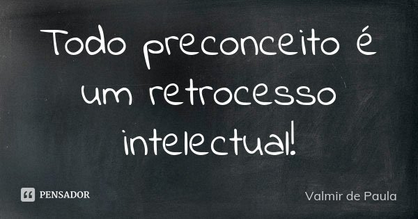 TODO PRECONCEITO É UM RETROCESSO INTELECTUAL !... Frase de Valmir de Paula.