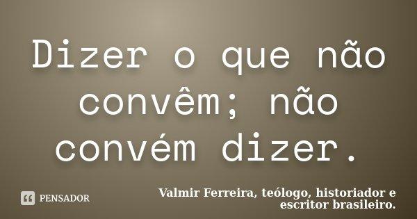 Dizer o que não convêm; não convém dizer.... Frase de Valmir Ferreira, teólogo, historiador e escritor brasileiro..