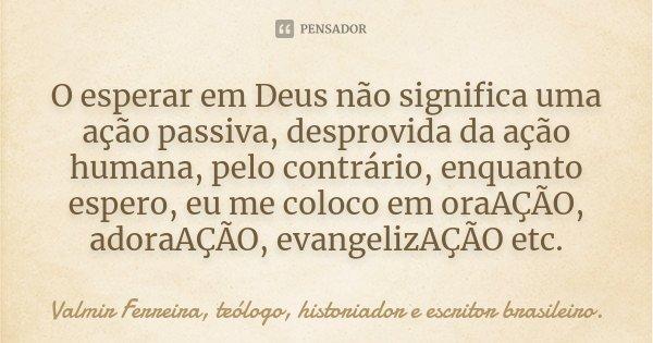 O esperar em Deus não significa uma ação passiva, desprovida da ação humana, pelo contrário, enquanto espero, eu me coloco em oraAÇÃO, adoraAÇÃO, evangelizAÇÃO ... Frase de Valmir Ferreira, teólogo, historiador e escritor brasileiro..