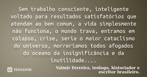 Sem trabalho consciente, inteligente voltado para resultados satisfatórios que atendam ao bem comum, a vida simplesmente não funciona, o mundo trava, entramos e... Frase de Valmir Ferreira, teólogo, historiador e escritor brasileiro..