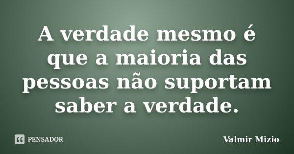 A verdade mesmo é que a maioria das pessoas não suportam saber a verdade.... Frase de Valmir Mizio.