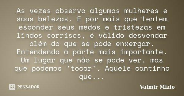 As vezes observo algumas mulheres e suas belezas. E por mais que tentem esconder seus medos e tristezas em lindos sorrisos, é válido desvendar além do que se po... Frase de Valmir Mizio.
