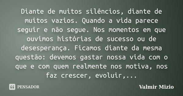 Diante de muitos silêncios, diante de muitos vazios. Quando a vida parece seguir e não segue. Nos momentos em que ouvimos histórias de sucesso ou de desesperanç... Frase de Valmir Mizio.