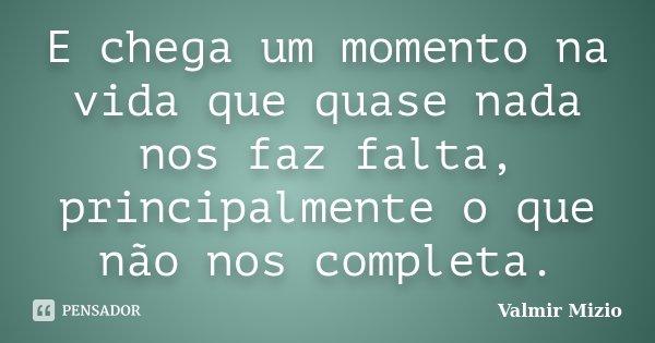E chega um momento na vida que quase nada nos faz falta, principalmente o que não nos completa.... Frase de Valmir Mizio.