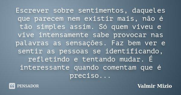 Escrever sobre sentimentos, daqueles que parecem nem existir mais, não é tão simples assim. Só quem viveu e vive intensamente sabe provocar nas palavras as sens... Frase de Valmir Mizio.