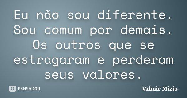 Eu não sou diferente. Sou comum por demais. Os outros que se estragaram e perderam seus valores.... Frase de Valmir Mizio.