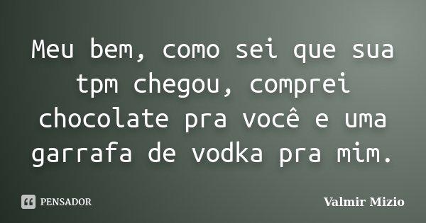 Meu bem, como sei que sua tpm chegou, comprei chocolate pra você e uma garrafa de vodka pra mim.... Frase de Valmir Mizio.
