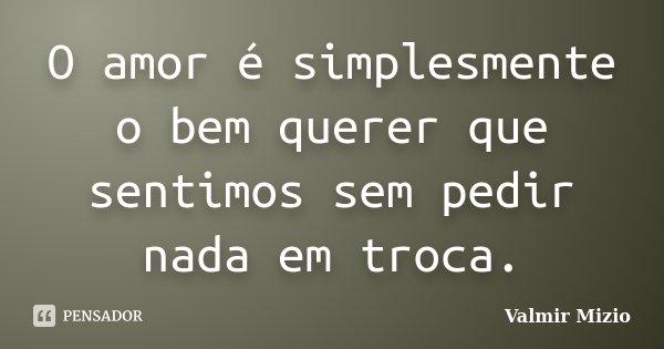 O amor é simplesmente o bem querer que sentimos sem pedir nada em troca.... Frase de Valmir Mizio.