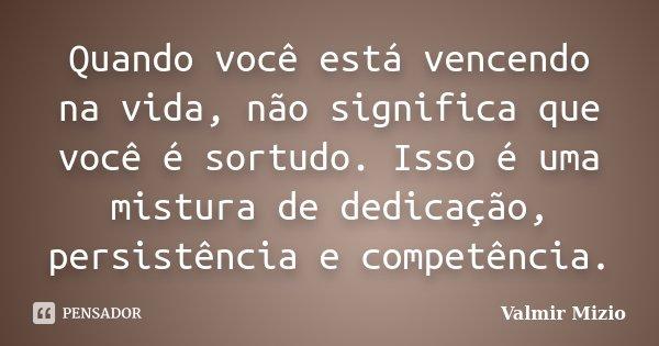 Quando você está vencendo na vida, não significa que você é sortudo. Isso é uma mistura de dedicação, persistência e competência.... Frase de Valmir Mizio.