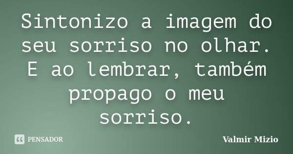 Sintonizo a imagem do seu sorriso no olhar. E ao lembrar, também propago o meu sorriso.... Frase de Valmir Mizio.