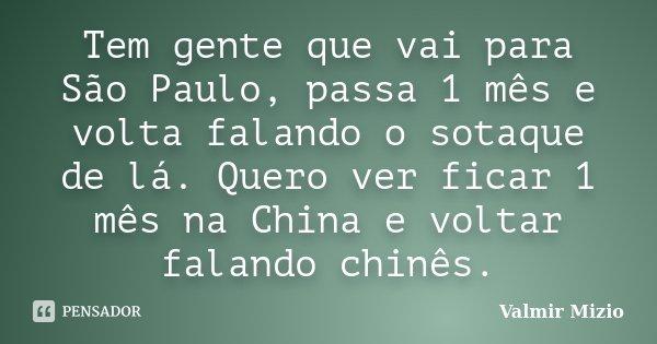 Tem gente que vai para São Paulo, passa 1 mês e volta falando o sotaque de lá. Quero ver ficar 1 mês na China e voltar falando chinês.... Frase de Valmir Mizio.