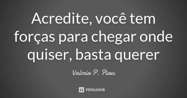 Acredite, você tem forças para chegar onde quiser, basta querer... Frase de Valmir P. Pires.