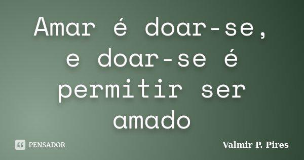 Amar é doar-se, e doar-se é permitir ser amado... Frase de Valmir P. Pires.