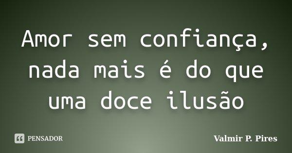Amor sem confiança, nada mais é do que uma doce ilusão... Frase de Valmir P. Pires.