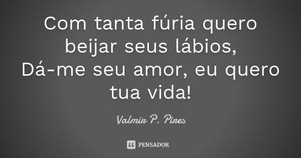 Com tanta fúria quero beijar seus lábios, Dá-me seu amor, eu quero tua vida!... Frase de Valmir P. Pires.