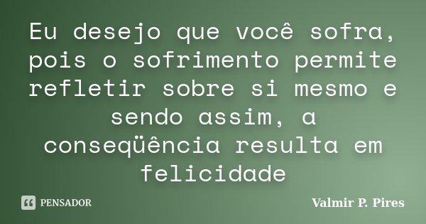 Eu desejo que você sofra, pois o sofrimento permite refletir sobre si mesmo e sendo assim, a conseqüência resulta em felicidade... Frase de Valmir P. Pires.