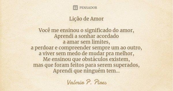 Lição de Amor Você me ensinou o significado do amor, Aprendi a sonhar acordado a amar sem limites, a perdoar e compreender sempre um ao outro, a viver sem medo ... Frase de Valmir P. Pires.