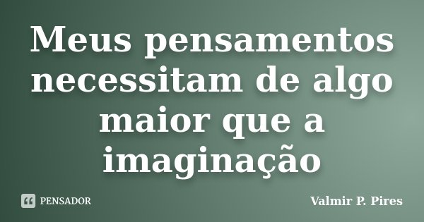 Meus pensamentos necessitam de algo maior que a imaginação... Frase de Valmir P. Pires.
