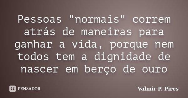 """Pessoas """"normais"""" correm atrás de maneiras para ganhar a vida, porque nem todos tem a dignidade de nascer em berço de ouro... Frase de Valmir P. Pires."""