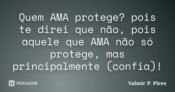 Quem AMA protege? pois te direi que não, pois aquele que AMA não só protege, mas principalmente (confia)!... Frase de Valmir P. Pires.