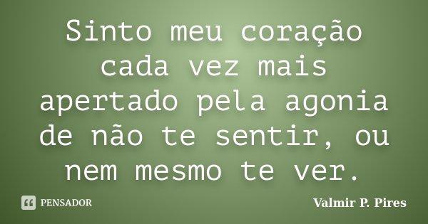 Sinto meu coração cada vez mais apertado pela agonia de não ti sentir, ou nem mesmo ti ver... Frase de Valmir P. Pires.