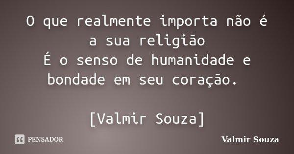 O que realmente importa não é a sua religião É o senso de humanidade e bondade em seu coração. [Valmir Souza]... Frase de Valmir Souza.