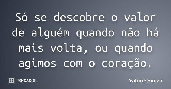 Só Se Dá Valor Quando Se Perde: Só Se Descobre O Valor De Alguém... Valmir Souza