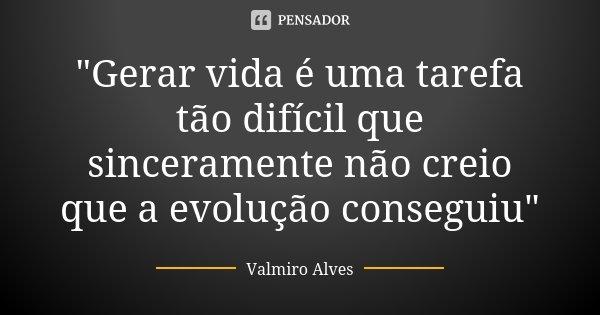 """""""Gerar vida é uma tarefa tão difícil que sinceramente não creio que a evolução conseguiu""""... Frase de Valmiro Alves."""