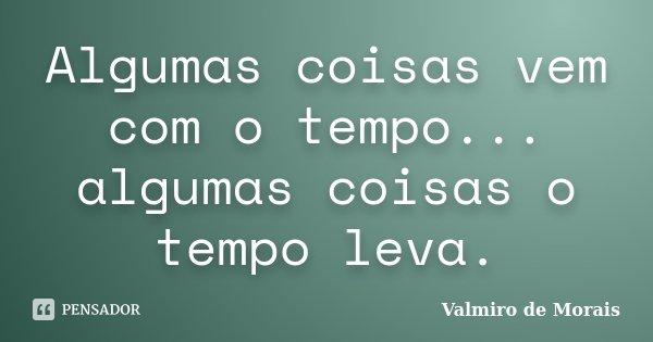 Algumas coisas vem com o tempo... algumas coisas o tempo leva.... Frase de Valmiro de Morais.