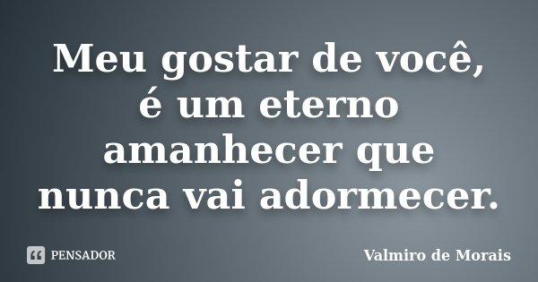 Meu gostar de você, é um eterno amanhecer que nunca vai adormecer.... Frase de Valmiro de Morais.