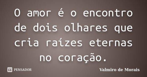 O amor é o encontro de dois olhares que cria raízes eternas no coração.... Frase de Valmiro de Morais.