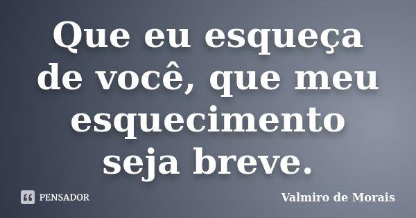 Que eu esqueça de você, que meu esquecimento seja breve.... Frase de Valmiro de Morais.