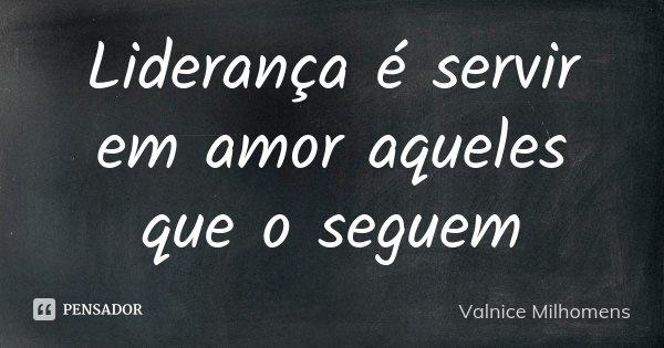 Liderança é servir em amor aqueles que o seguem... Frase de Valnice Milhomens.