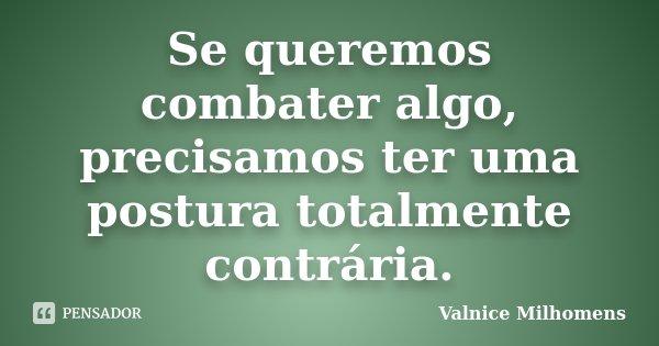 Se queremos combater algo, precisamos ter uma postura totalmente contrária.... Frase de Valnice Milhomens.