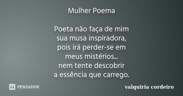 Mulher Poema Poeta não faça de mim sua musa inspiradora, pois irá perder-se em meus mistérios... nem tente descobrir a essência que carrego.... Frase de Valquiria Cordeiro.