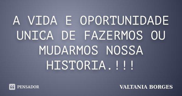 A VIDA E OPORTUNIDADE UNICA DE FAZERMOS OU MUDARMOS NOSSA HISTORIA.!!!... Frase de VALTANIA BORGES.