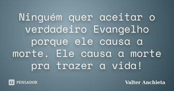 Ninguém quer aceitar o verdadeiro Evangelho porque ele causa a morte. Ele causa a morte pra trazer a vida!... Frase de Valter Anchieta.