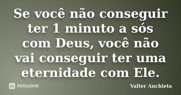 Se você não conseguir ter 1 minuto a sós com Deus, você não vai conseguir ter uma eternidade com Ele.... Frase de Valter Anchieta.
