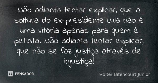 Não adianta tentar explicar, que a soltura do ex-presidente Lula não é uma vitória apenas para quem é petista. Não adianta tentar explicar, que não se faz justi... Frase de Valter Bitencourt Júnior.