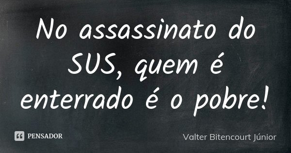 No assassinato do SUS, quem é enterrado é o pobre!... Frase de Valter Bitencourt Júnior.