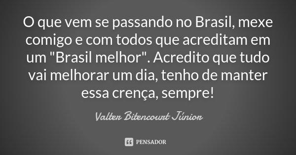 """O que vem se passando no Brasil, mexe comigo e com todos que acreditam em um """"Brasil melhor"""". Acredito que tudo vai melhorar um dia, tenho de manter e... Frase de Valter Bitencourt Júnior."""