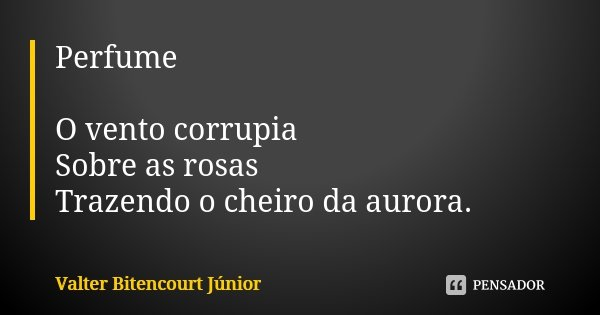 Perfume O vento corrupia Sobre as rosas Trazendo o cheiro da aurora.... Frase de Valter Bitencourt Júnior.